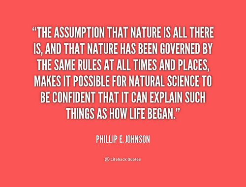 The assumption that nature is all there is, and that nature has been governed by the same rules at all times and places, makes it ... Phillip E. Johnson