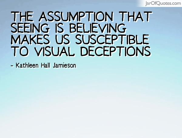 The assumption that seeing is believing makes us susceptible to visual deception. Kathleen Hall Jamieson