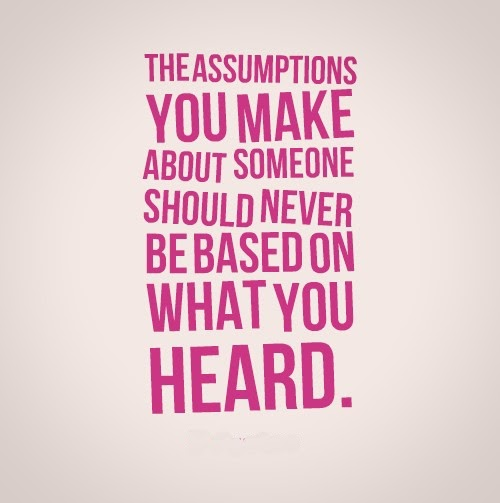 The assumptions you make about someone should never be based on what you heard