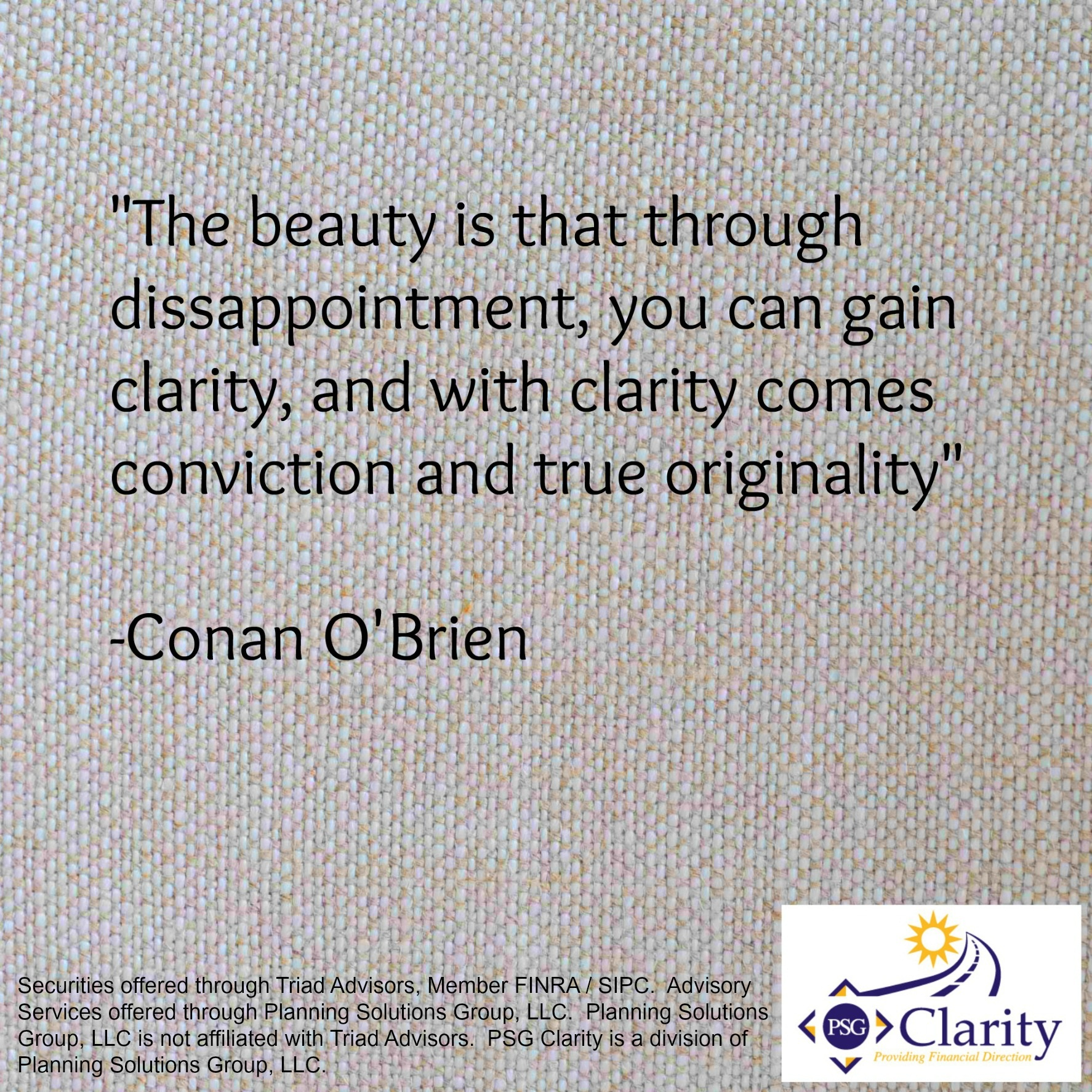The beauty is that through disappointment you can gain clarity, and with clarity comes conviction and true originality. Conan O'Brien
