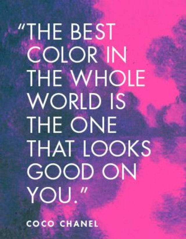 The best color in the whole world is the one that looks good on you. Coco Chanel
