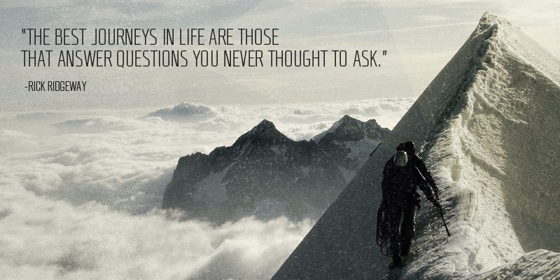 The best journeys in life are those that answer questions you never thought to ask - Rick Ridgeway