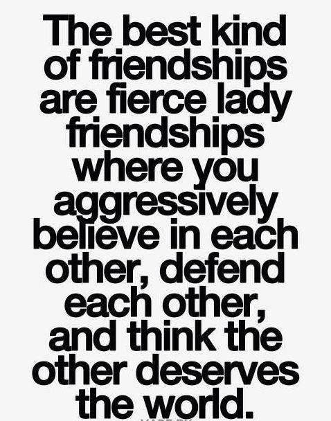The best kind of friendships are fierce lady friendships where you aggressively believe in each other, defend each other, and think the other deserves the world