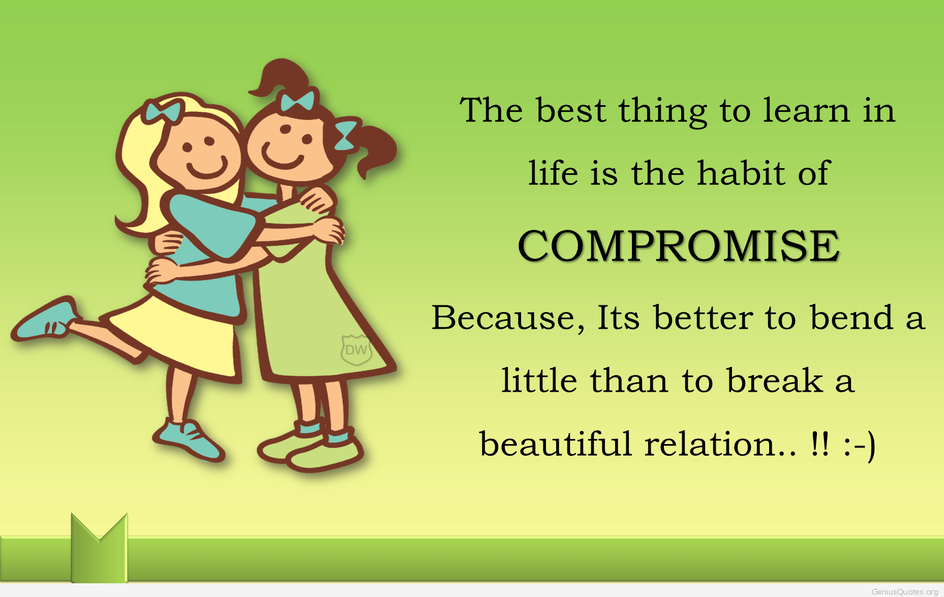 The best thing to learn in life is the habit of COMPROMISE. Because, Its better to bend a little than to break a beautiful relation