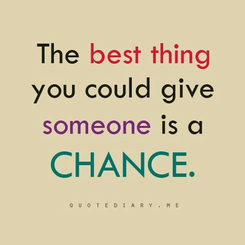 The best thing you can give someone is a chance
