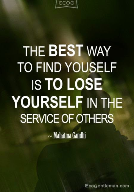 The best way to find yourself is to lose yourself in the service of others. Mahatma Gandhi