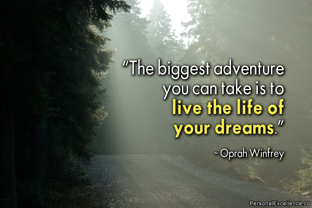 The biggest adventure you can ever take is to live the life of your dreams - Oprah Winfrey