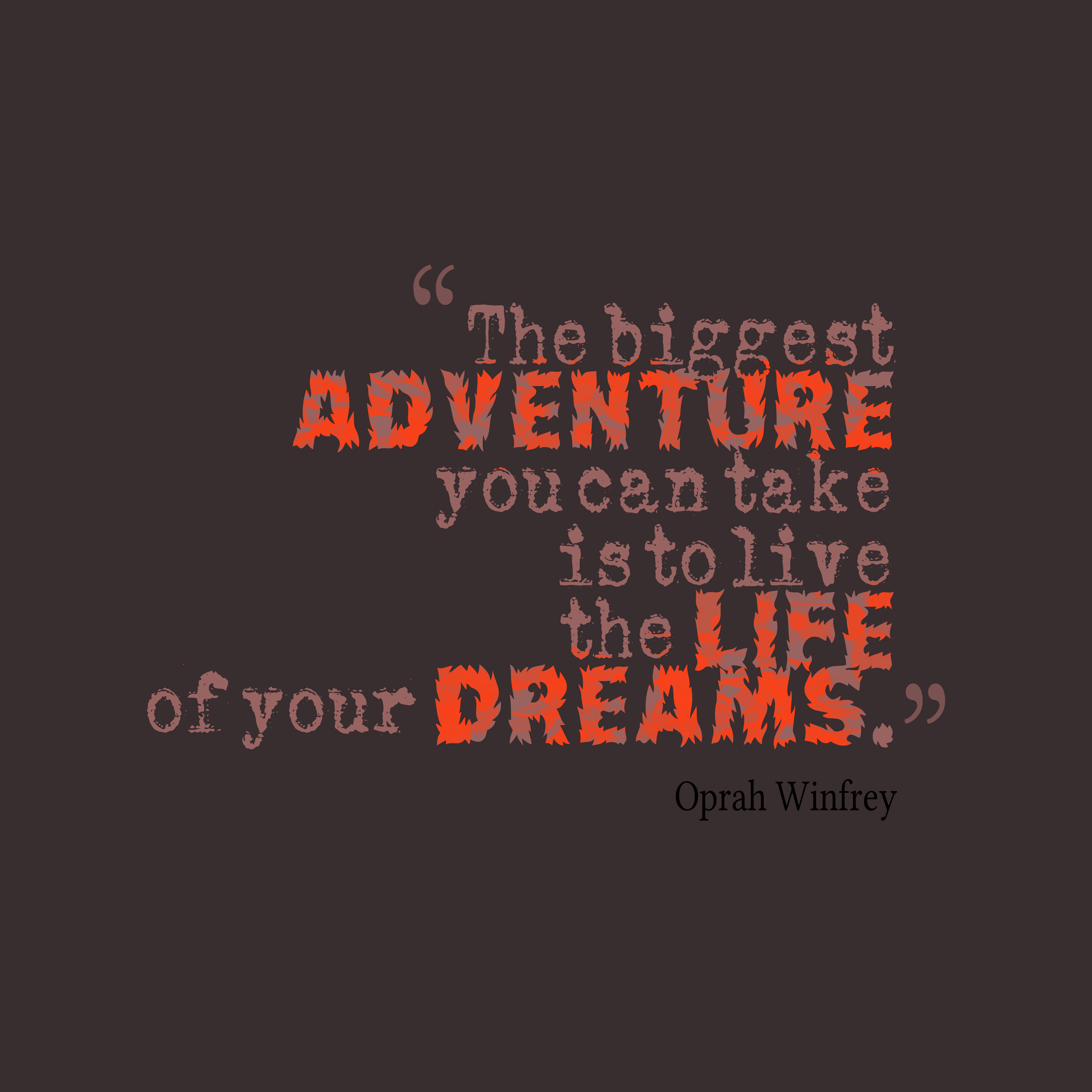 The biggest adventure you can take is to live the life of your dreams - Oprah Winfrey