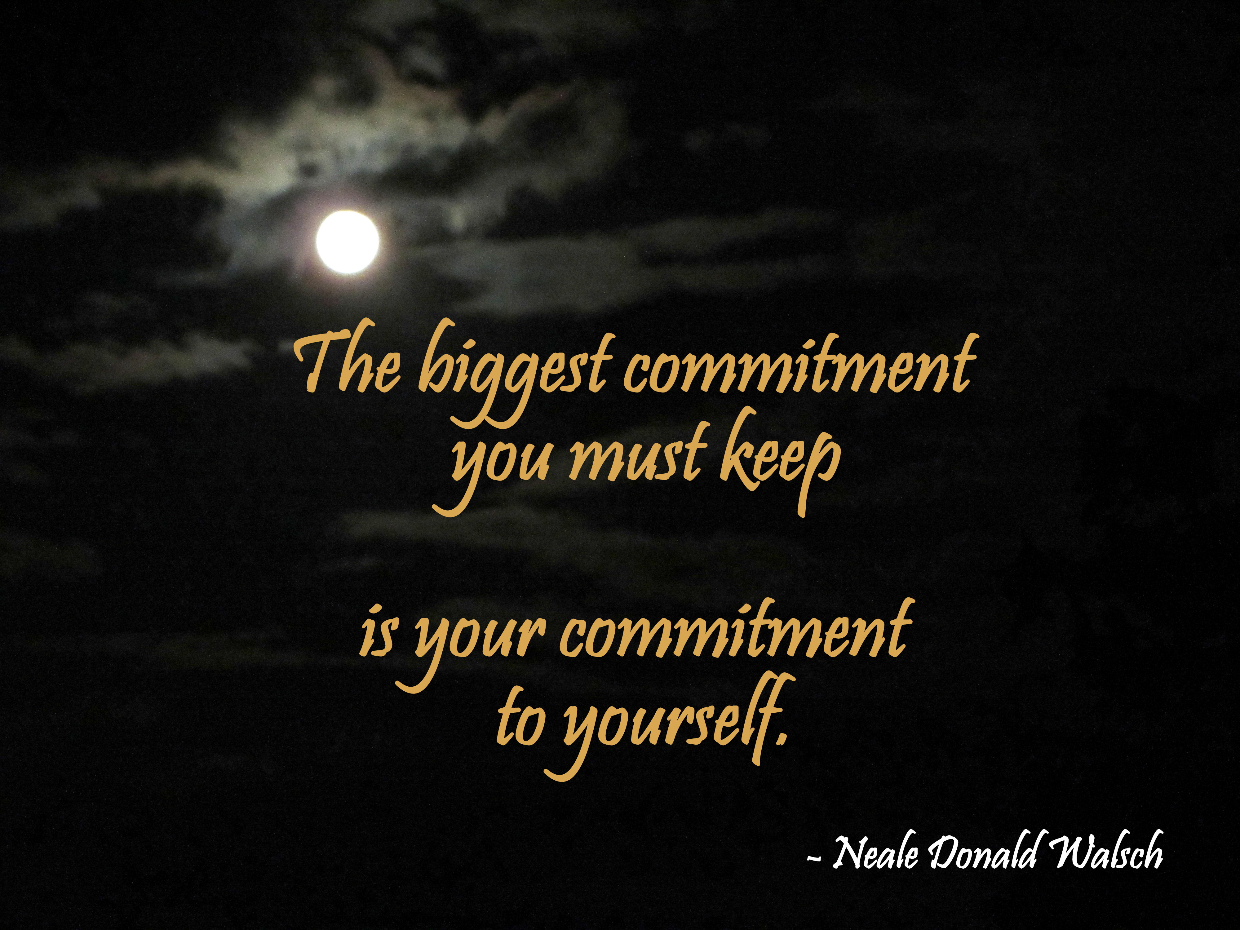The biggest commitment you must keep is your commitment to yourself. Neale Donald Walsch