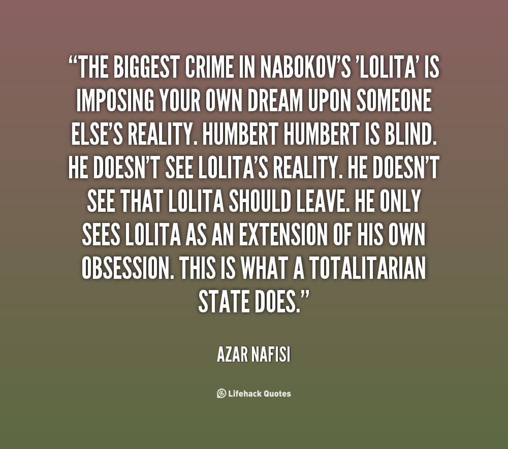 The biggest crime in Nabokov's 'Lolita' is imposing your own dream upon someone else's reality. Humbert Humbert is blind. He doesn't see Lolita's reality.... Azer Nafisi