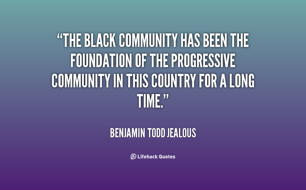 The black community has been the foundation of the progressive community in this country for a long time. Benjamin Todd Jealous