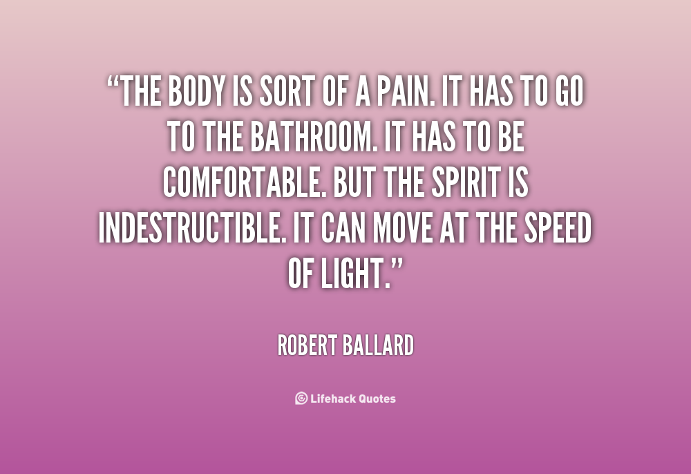 The body is sort of a pain. It has to go to the bathroom. It has to be comfortable. But the spirit is indestructible. It can move at the... Robert Ballard