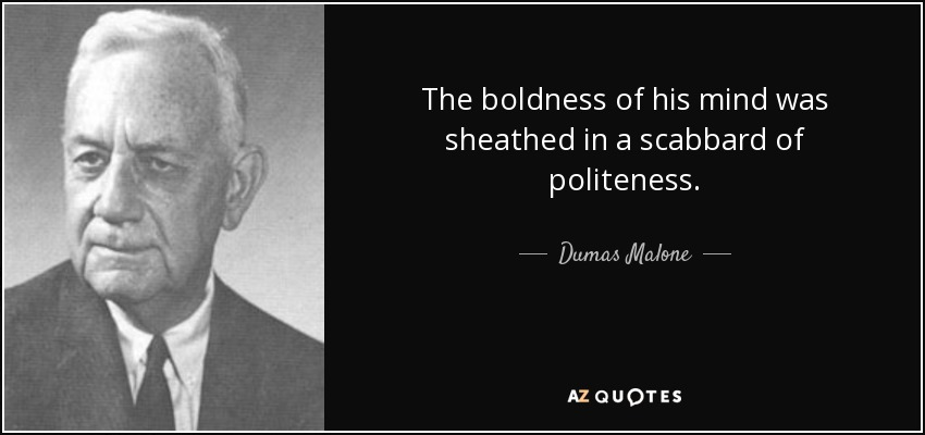 The boldness of his mind was sheathed in a scabbard of politeness. Dumas Malone