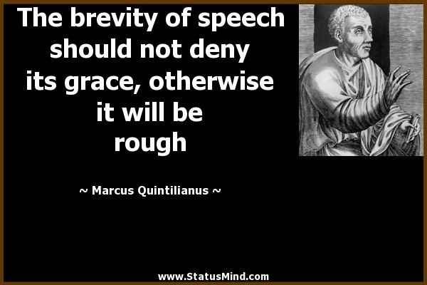 The brevity of speech should not deny its grace, otherwise it will be rough. Marcus Quintilianus