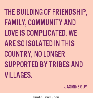 The building of friendship, family, community and love is complicated. We are so isolated in this country, no longer supported by tribes and villages. Jasmine Guy
