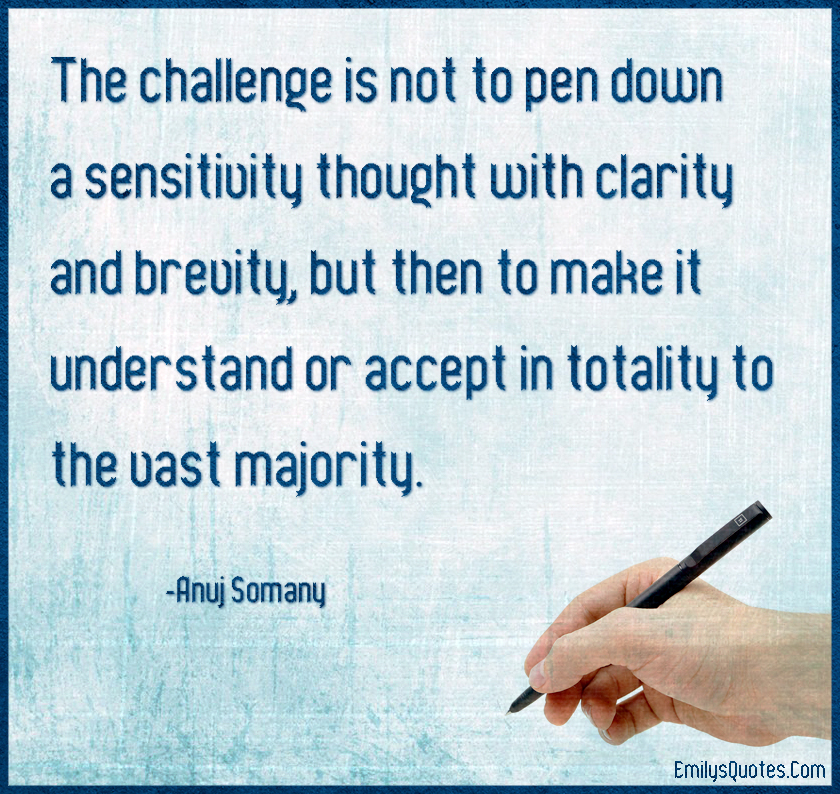 The challenge is not to pen down a sensitivity thought with clarity and brevity, but then to make it understand or accept in totality to the vast majority. Anuj Somany