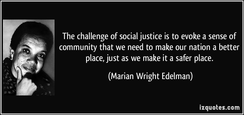 The challenge of social justice is to evoke a sense of community that we need to make our nation a better place, just as we make it a ... Marian Wright Edelman