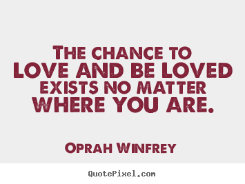 The chance to love and be loved exists no matter where you are. Oprah Winfrey