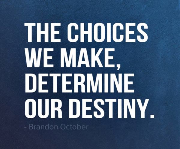 The choices we make determine our destiny. Brandon October
