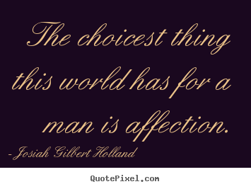 The choicest thing this world has for a man is affection. Josiah Gilbert Holland