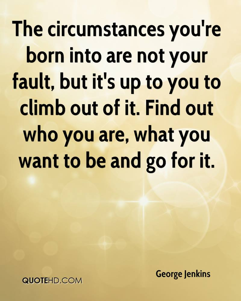 The circumstances you're born into are not your fault, but it's up to you to climb out of it. Find out who you are, what you want to be and go for it. Goerge Jenkins