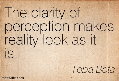 The clarity of perception makes reality look as it is. Toba Beta