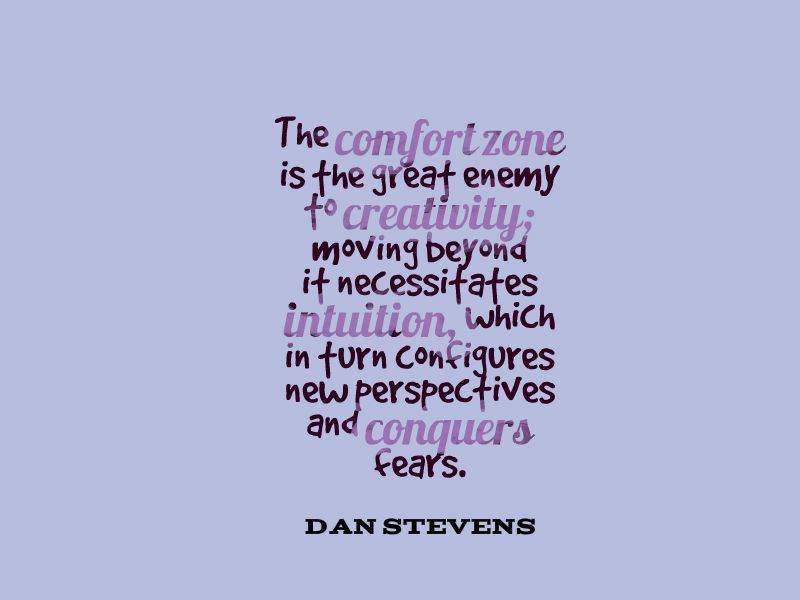 The comfort zone is the great enemy to creativity; moving beyond it necessitates intuition, which in turn configures new perspectives and conquers fears. Dan Stevens
