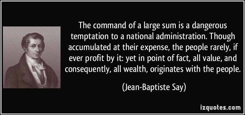 The command of a large sum is a dangerous temptation to a national administration. Though accumulated at their expense, the ... Jean-Baptiste Say