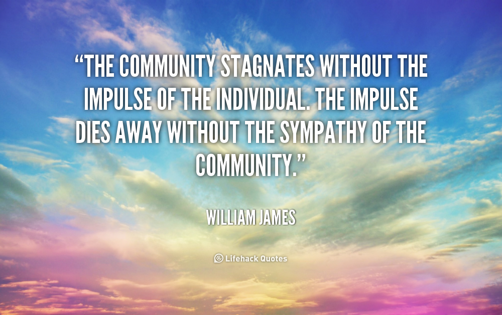 The community stagnates without the impulse of the individual. The impulse dies away without the sympathy of the community. William James