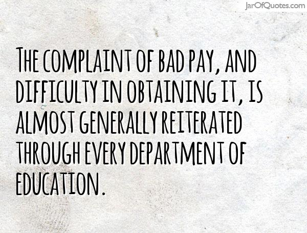 The complaint of bad pay, and difficulty in obtaining it, is almost generally reiterated through every department of education