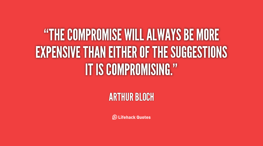 The compromise will always be more expensive than either of the suggestions it is compromising. Arthur Bloch