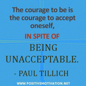 The courage to be is the courage to accept oneself, in spite of being unacceptable. Paul Tillich