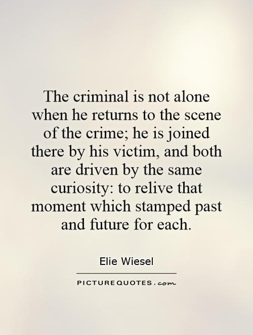 The criminal is not alone when he returns to the scene of the crime; he is joined there by his victim, and both are driven by the same curiosity, to relive that ... Elie Wiesel