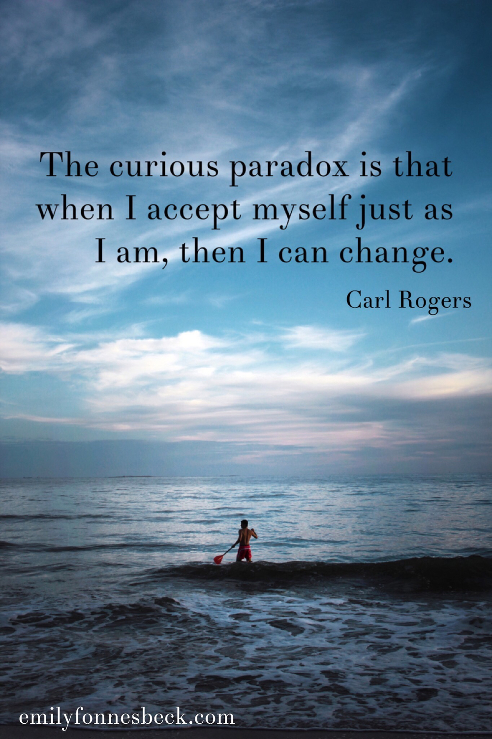 The curious paradox is that when I accept myself just as i am, then i can change. Carl Rogers