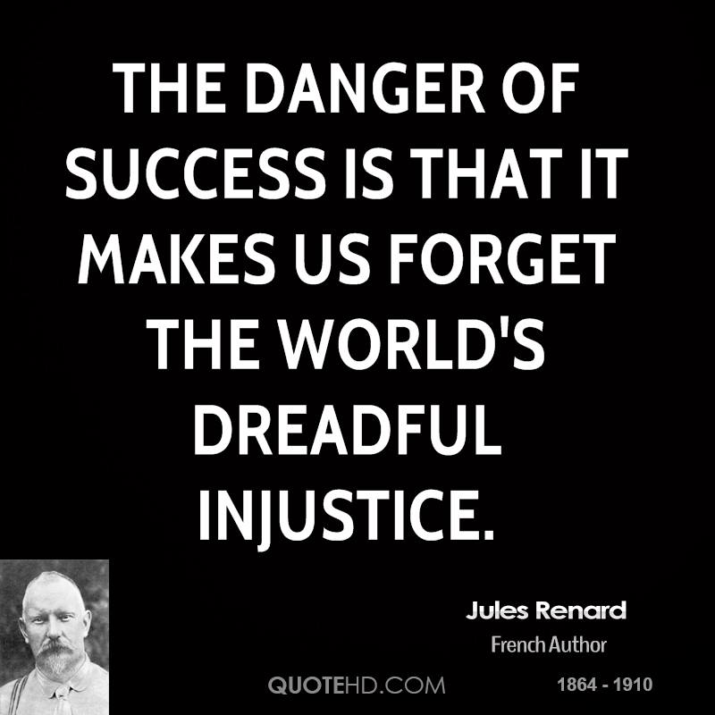 The danger of success is that it makes us forget the world's dreadful injustice. Jules Renard