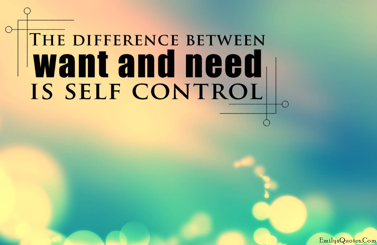 The difference between want and need is self control