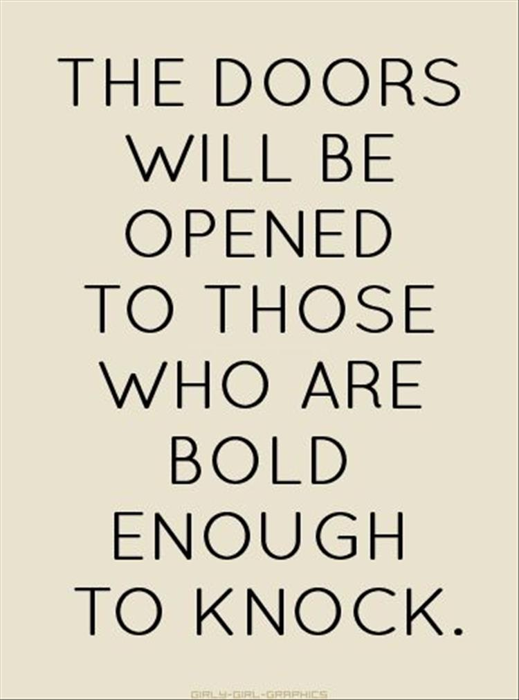 The doors will be opened to those who are bold enough to knock. Tony Gaskins