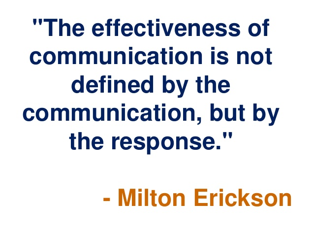 The effectiveness of communication is not defined by the communication, but by the response. Milton Erickson