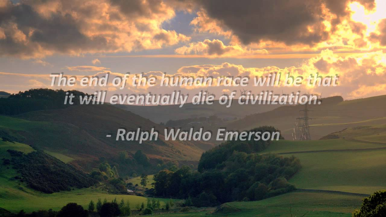 The end of the human race will be that it will eventually die of civilization. Ralph Waldo Emerson