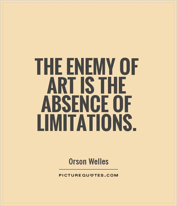 The enemy of art is the absence of limitations. Orson Welles