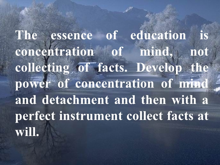 The essence of education is concentration of mind, not the collecting of facts. Develop the power of concentration and detachment, and then with a perfect ...