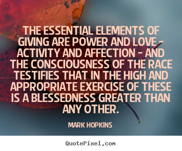 The essential elements of giving are power and love - activity and affection - and the consciousness of the race testifies... Mark Hopkins