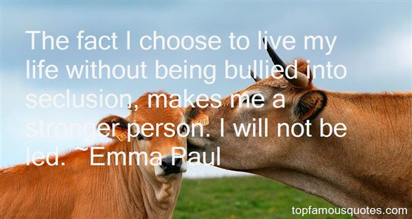 The fact I choose to live my life without being bullied into seclusion, makes me a stronger person. I will not be led. Emma Paul