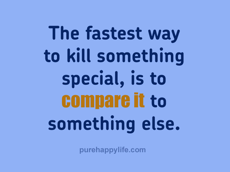 The fastest way to kill something special, is to compare it to something else