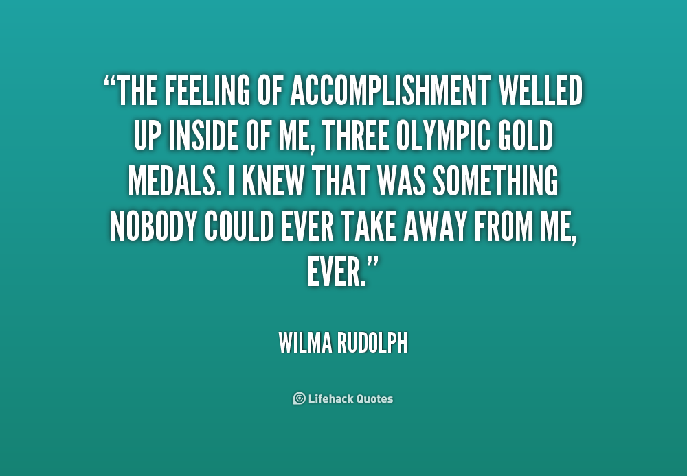The feeling of accomplishment welled up inside of me, three Olympic gold medals. I knew that was something nobody could ever take away from me, ever. Wilma Rudolph