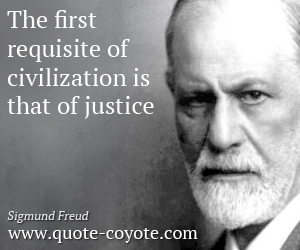 The first requisite of civilization is that of justice. Sigmund Freud