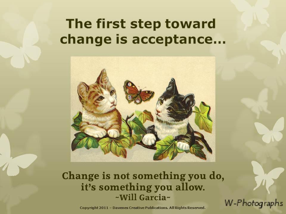 The first step toward change is acceptance... Change is not something you do, It's something you allow. Will Garcia