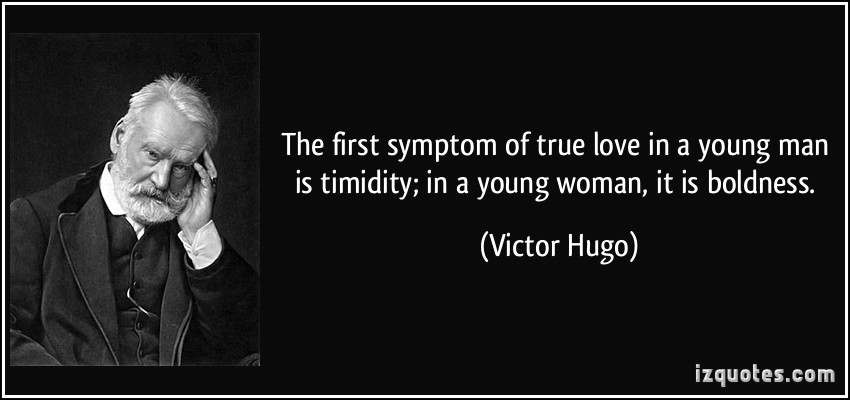 The first symptom of true love in a man is timidity, in a young woman, boldness. Victor Hugo