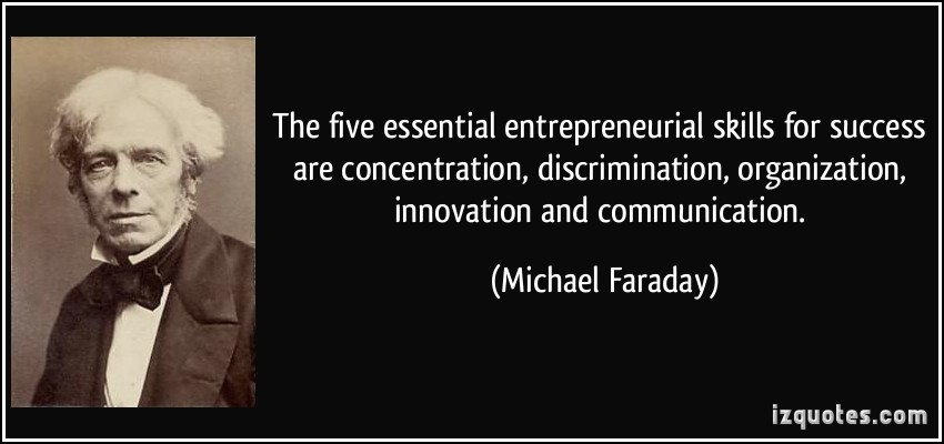 The five essential entrepreneurial skills for success are concentration, discrimination, organization, innovation and communication. Michael Faraday