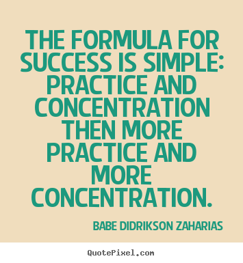 The formula for success is simple practice and concentration then more practice and more concentration. Babe Didrikson Zaharias